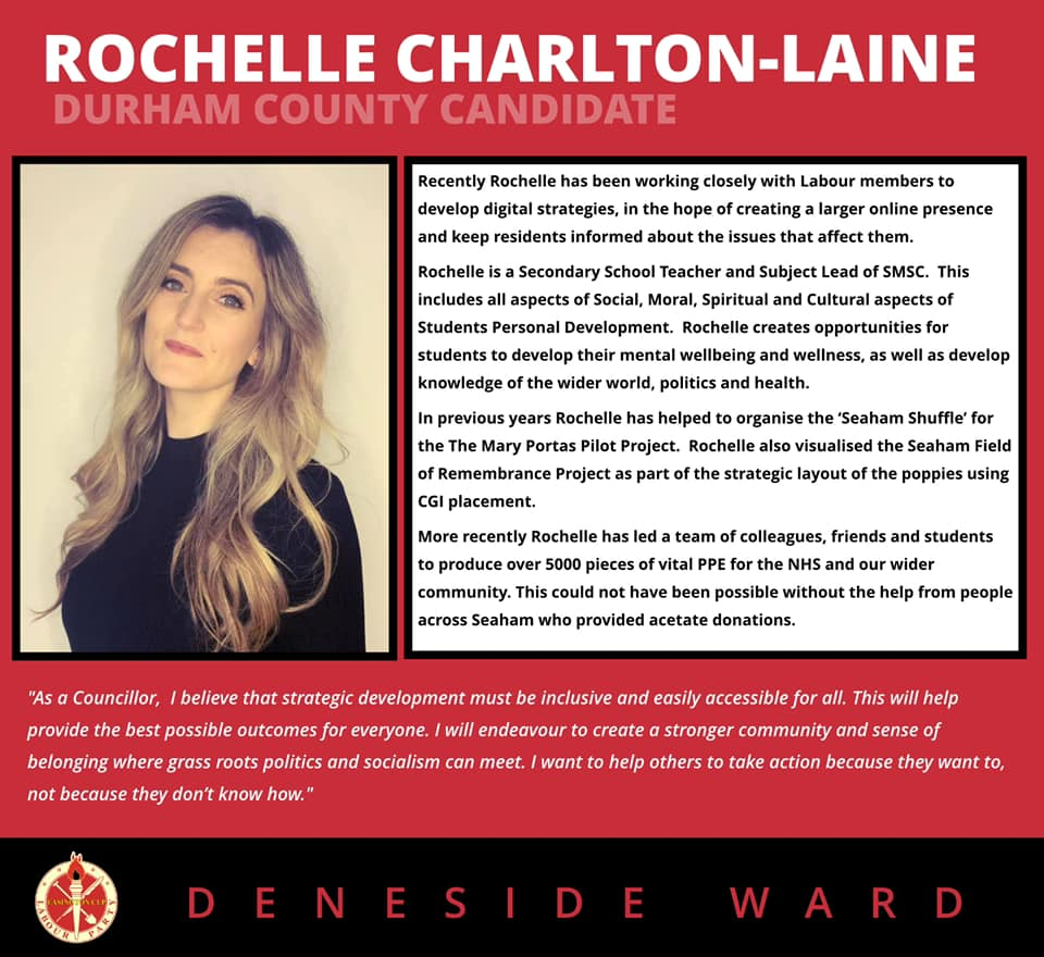 """ROCHELLE CHARLTON-LAINE DURHAM COUNTY CANDIDATE  Recently Rochelle has been working closely with Labour members to develop digital strategies, in the hope of creating a larger online presence and keep residents informed about the issues that affect them.   Rochelle is a Secondary School Teacher and Subject Lead of SMSC. This includes all aspects of Social, Moral, Spiritual and Cultural aspects of Students Personal Development. Rochelle creates opportunities for students to develop their mental wellbeing and wellness, as well as develop knowledge of the wider world, politics and health.   In previous years Rochelle has helped to organise the 'Seaham Shuffle' for the The Mary Portas Pilot Project. Rochelle also visualised the Seaham Field of Remembrance Project as part of the strategic layout of the poppies using CGI placement.   More recently Rochelle has led a team of colleagues, friends and students to produce over 5000 pieces of vital PPE for the NHS and our wider community. This could not have been possible without the help from people across Seaham who provided acetate donations.   'As a Councillor, I believe that strategic development must be inclusive and easily accessible for all. This will help provide the best possible outcomes for everyone. I will endeavour to create a stronger community and sense of belonging where grass roots politics and socialism can meet. l want to help others to take action because they want to, not because they don't know how.""""   DENESIDE WARD"""